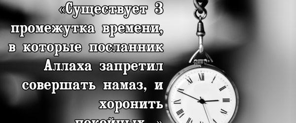 Как вычислить те самые 3 промежутка времени, в которые нельзя совершать намаз?